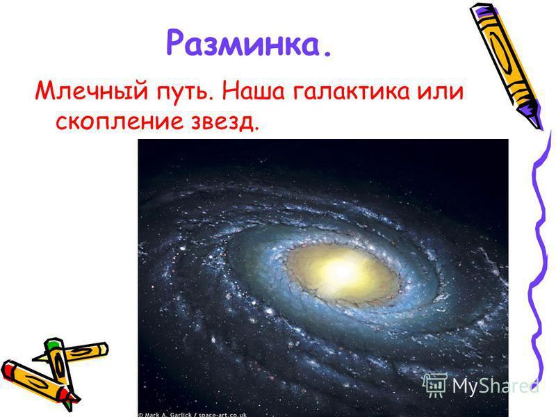 Разминка. Млечный путь. Наша галактика или скопление звезд.