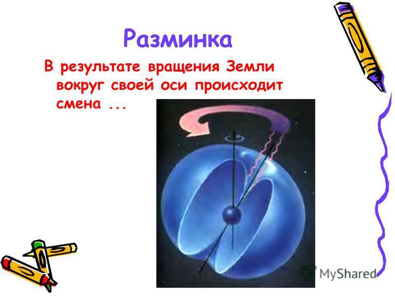 Разминка В результате вращения Земли вокруг своей оси происходит смена...