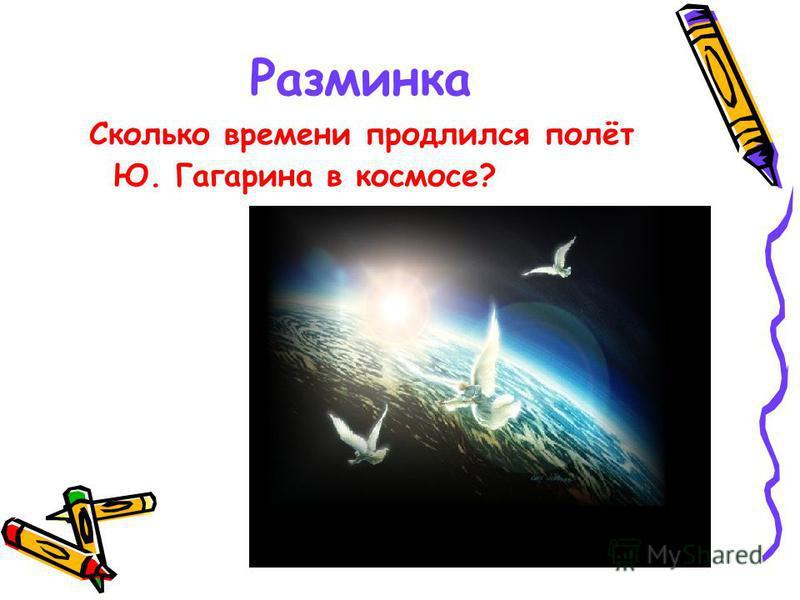 Разминка Сколько времени продлился полёт Ю. Гагарина в космосе?
