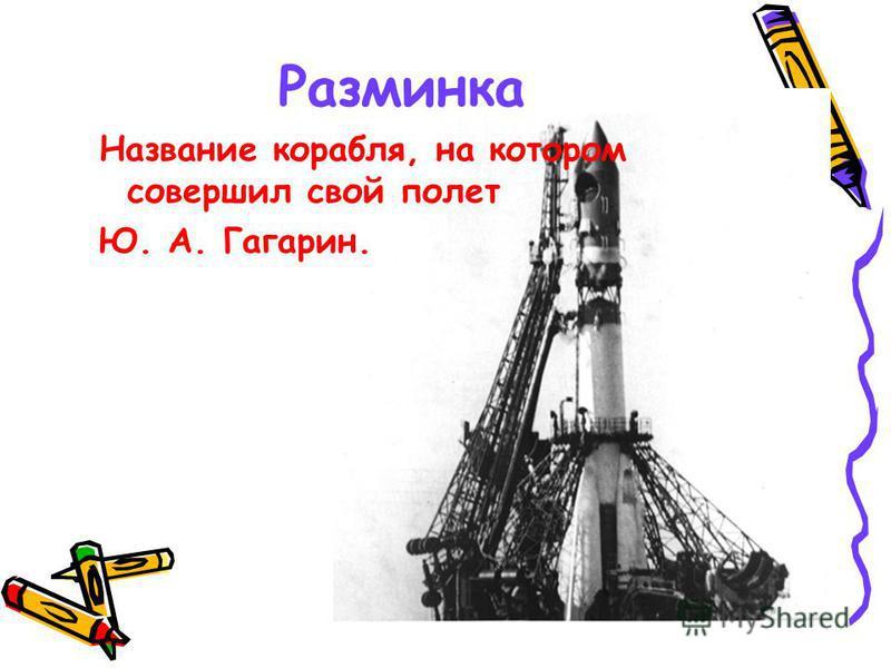 Разминка Название корабля, на котором совершил свой полет Ю. А. Гагарин.