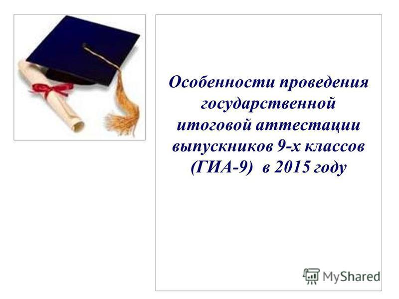 Особенности проведения государственной итоговой аттестации выпускников 9-х классов (ГИА-9) в 2015 году
