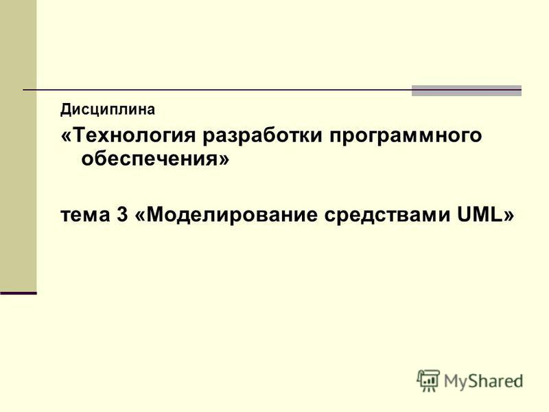 1 Дисциплина «Технология разработки программного обеспечения» тема 3 «Моделирование средствами UML»