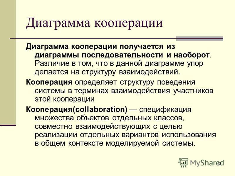 22 Диаграмма кооперации Диаграмма кооперации получается из диаграммы последовательности и наоборот. Различие в том, что в данной диаграмме упор делается на структуру взаимодействий. Кооперация определяет структуру поведения системы в терминах взаимод