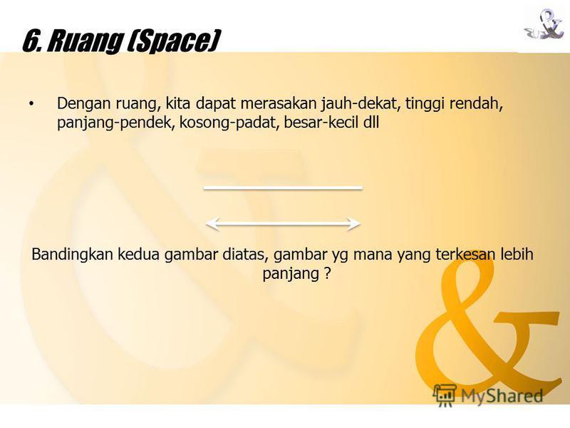 6. Ruang (Space) Dengan ruang, kita dapat merasakan jauh-dekat, tinggi rendah, panjang-pendek, kosong-padat, besar-kecil dll Bandingkan kedua gambar diatas, gambar yg mana yang terkesan lebih panjang ?