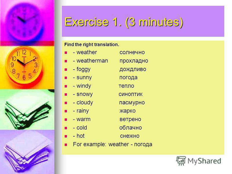 Exercise 1. (3 minutes) Find the right translation. - weather солнечно - weather солнечно - weatherman прохладно - weatherman прохладно - foggy дождливо - foggy дождливо - sunny погода - sunny погода - windy тепло - windy тепло - snowy синоптик - sno