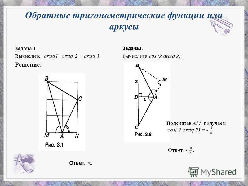 Обратные тригонометрические функции или аргусы Задача 1. Вычислите arctq1+arctq 2 + arctq 3. Решение: Ответ. π. Задача 3. Вычислите cos (2 arctq 2).