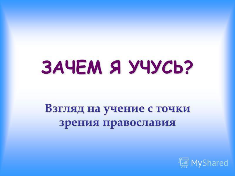 ЗАЧЕМ Я УЧУСЬ? Взгляд на учение с точки зрения православия