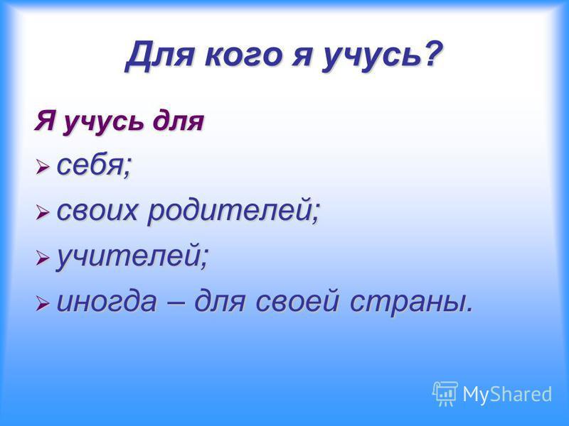 Для кого я учусь? Я учусь для себя; себя; своих родителей; своих родителей; учителей; учителей; иногда – для своей страны. иногда – для своей страны.