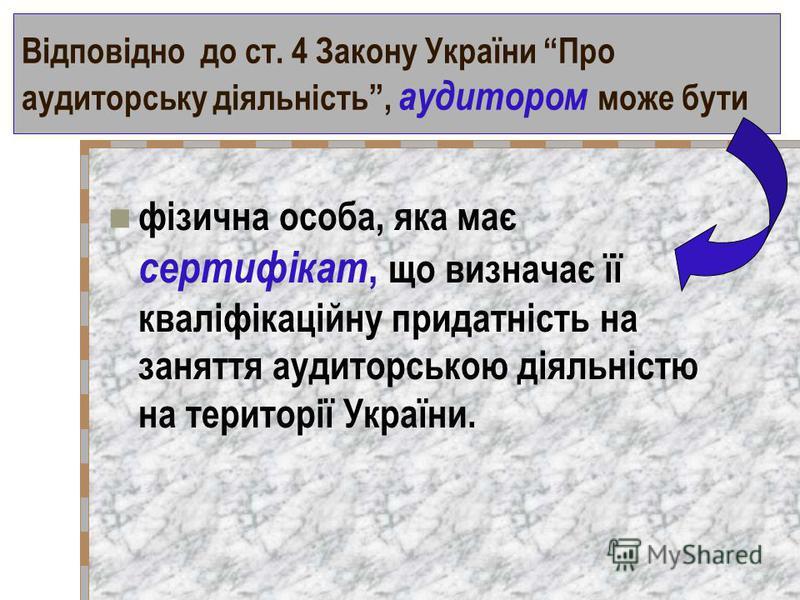 Відповідно до ст. 4 Закону України Про аудиторську діяльність, аудитором може бути фізична особа, яка має сертифікат, що визначає її кваліфікаційну придатність на заняття аудиторською діяльністю на території України.