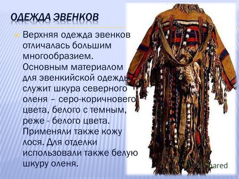Верхняя одежда эвенков отличалась большим многообразием. Основным материалом для эвенкийской одежды служит шкура северного оленя – серо-коричневого цвета, белого с темным, реже - белого цвета. Применяли также кожу лося. Для отделки использовали также