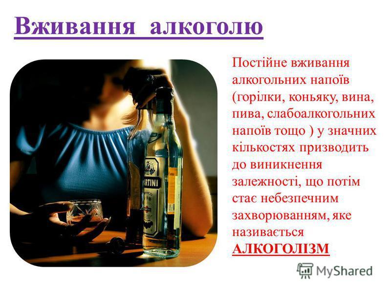 Вживання алкоголю Постійне вживання алкогольних напоїв (горілки, коньяку, вина, пива, слабоалкогольних напоїв тощо ) у значних кількостях призводить до виникнення залежності, що потім стає небезпечним захворюванням, яке називається АЛКОГОЛІЗМ