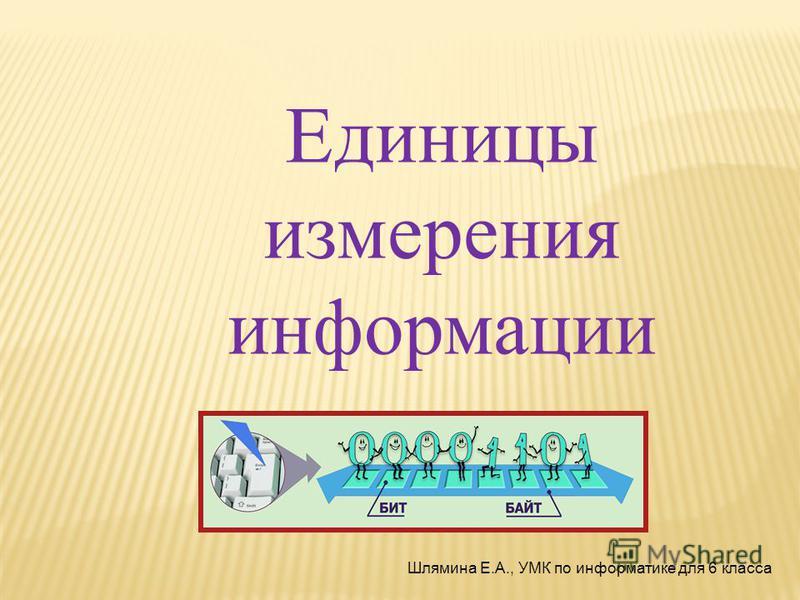 Единицы измерения информации Шлямина Е.А., УМК по информатике для 6 класса