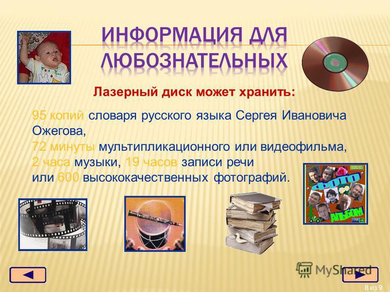 8 из 9 Лазерный диск может хранить: 95 копий словаря русского языка Сергея Ивановича Ожегова, 72 минуты мультипликационного или видеофильма, 2 часа музыки, 19 часов записи речи или 600 высококачественных фотографий.