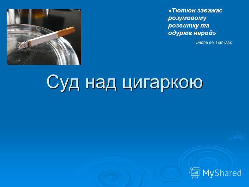Суд над цигаркою «Тютюн заважає розумовому розвитку та одурює народ» Оноре де Бальзак