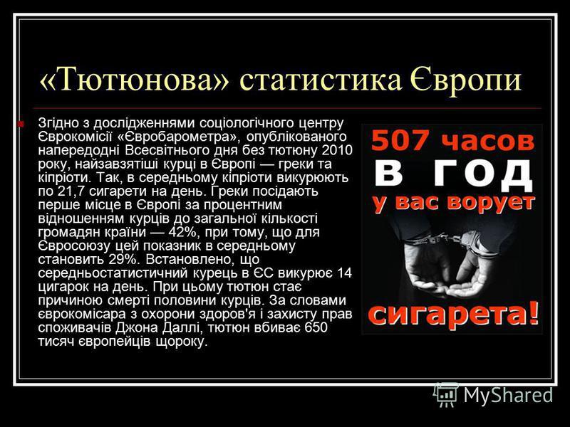 «Тютюнова» статистика Європи Згідно з дослідженнями соціологічного центру Єврокомісії «Євробарометра», опублікованого напередодні Всесвітнього дня без тютюну 2010 року, найзавзятіші курці в Європі греки та кіпріоти. Так, в середньому кіпріоти викурюю