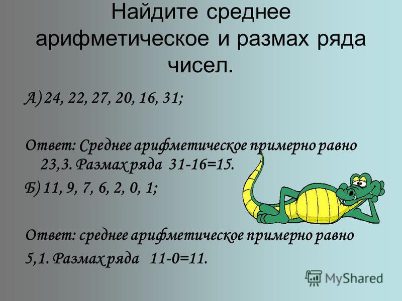 Найдите среднее арифметическое и размах ряда чисел. А) 24, 22, 27, 20, 16, 31; Ответ: Среднее арифметическое примерно равно 23,3. Размах ряда 31-16=15. Б) 11, 9, 7, 6, 2, 0, 1; Ответ: среднее арифметическое примерно равно 5,1. Размах ряда 11-0=11.