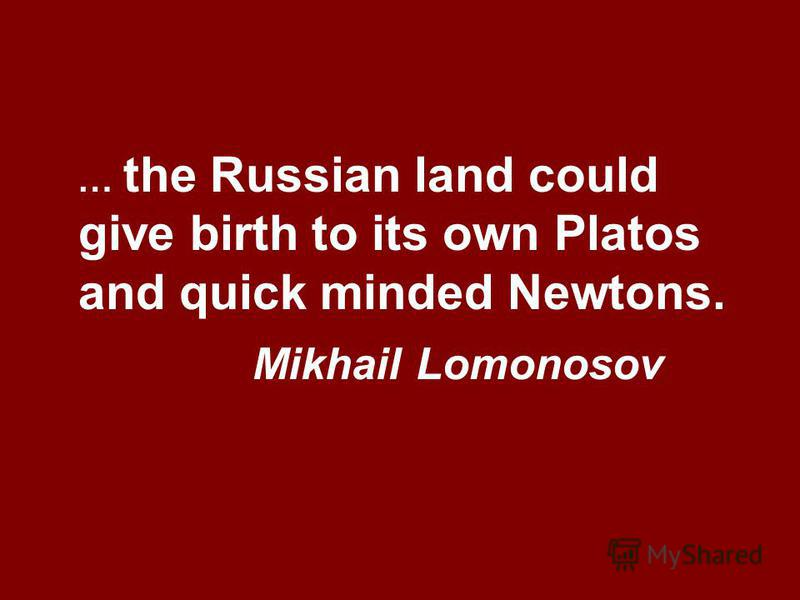 … the Russian land could give birth to its own Platos and quick minded Newtons. Mikhail Lomonosov
