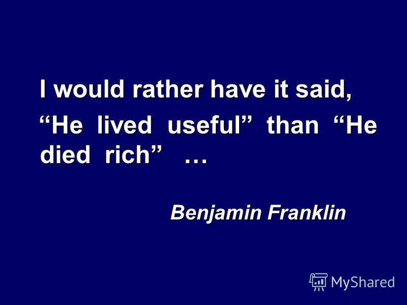 I would rather have it said, He lived useful than He died rich … He lived useful than He died rich … Benjamin Franklin Benjamin Franklin
