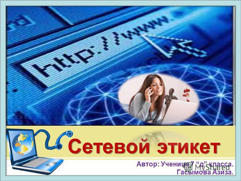 Сетевой этикет Автор: Ученица 7 д класса. Гасымова Азиза.