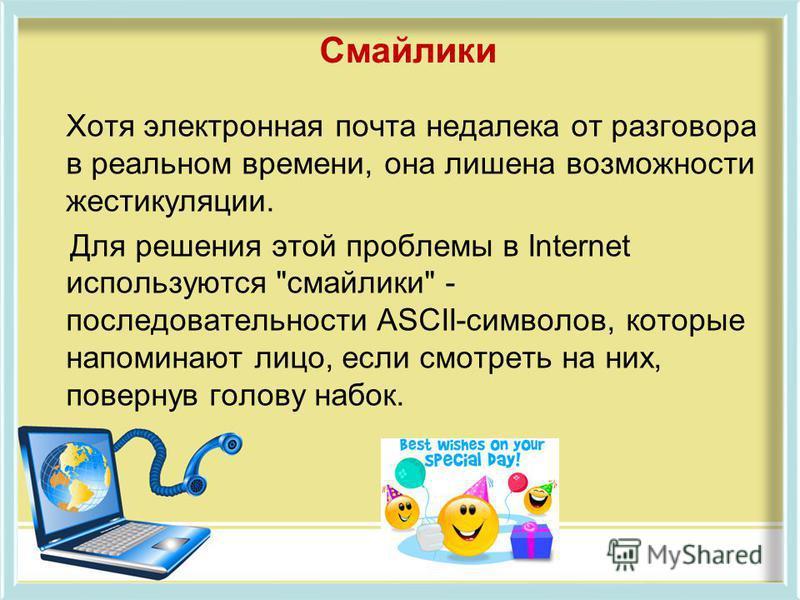 Смайлики Хотя электронная почта недалека от разговора в реальном времени, она лишена возможности жестикуляции. Для решения этой проблемы в Internet используются