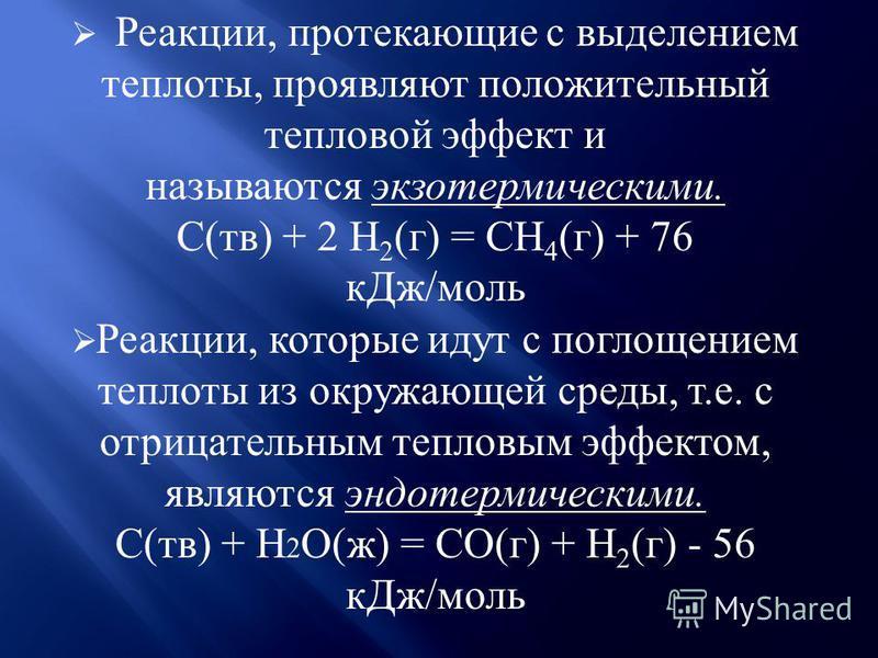 Реакции, протекающие с выделением теплоты, проявляют положительный тепловой эффект и называются экзотермическими. С(тв) + 2 H 2 (г) = CH 4 (г) + 76 к Дж/моль Реакции, которые идут с поглощением теплоты из окружающей среды, т.е. с отрицательным теплов