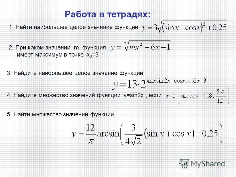 1. Найти наибольшее целое значение функции Работа в тетрадях: 2. При каком значении m функция имеет максимум в точке х 0 =3 3. Найдите наибольшее целое значение функции 4. Найдите множество значений функции y=sin2x, если 5. Найти множество значений ф