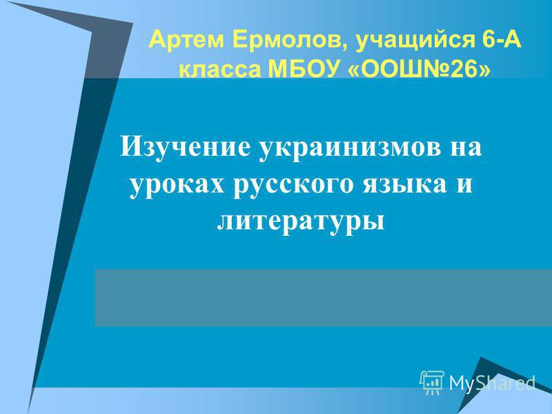 Артем Ермолов, учащийся 6-А класса МБОУ «ООШ26» Изучение украинизмов на уроках русского языка и литературы