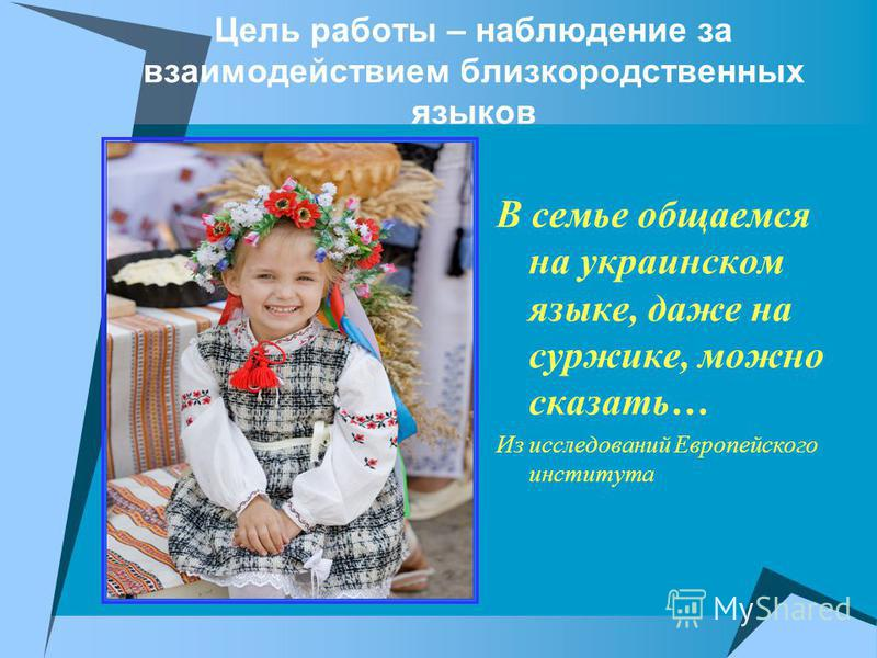 Цель работы – наблюдение за взаимодействием близкородственных языков В семье общаемся на украинском языке, даже на суржике, можно сказать… Из исследований Европейского института