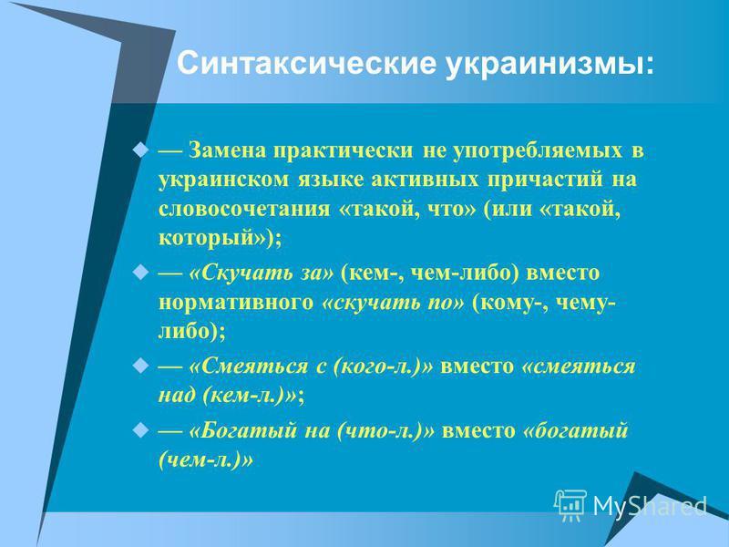 Синтаксические украинизмы: Замена практически не употребляемых в украинском языке активных причастой на словосочетания «такой, что» (или «такой, который»); «Скучать за» (кем-, чем-либо) вместо нормативного «скучать по» (кому-, чему- либо); «Смеяться