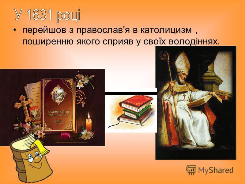 перейшов з православ'я в католицизм, поширенню якого сприяв у своїх володіннях.