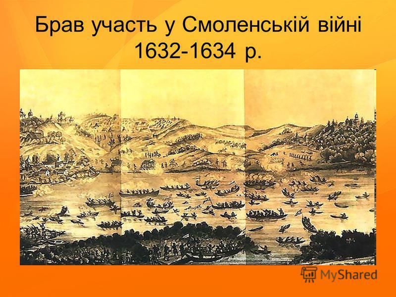 Брав участь у Смоленській війні 1632-1634 р.