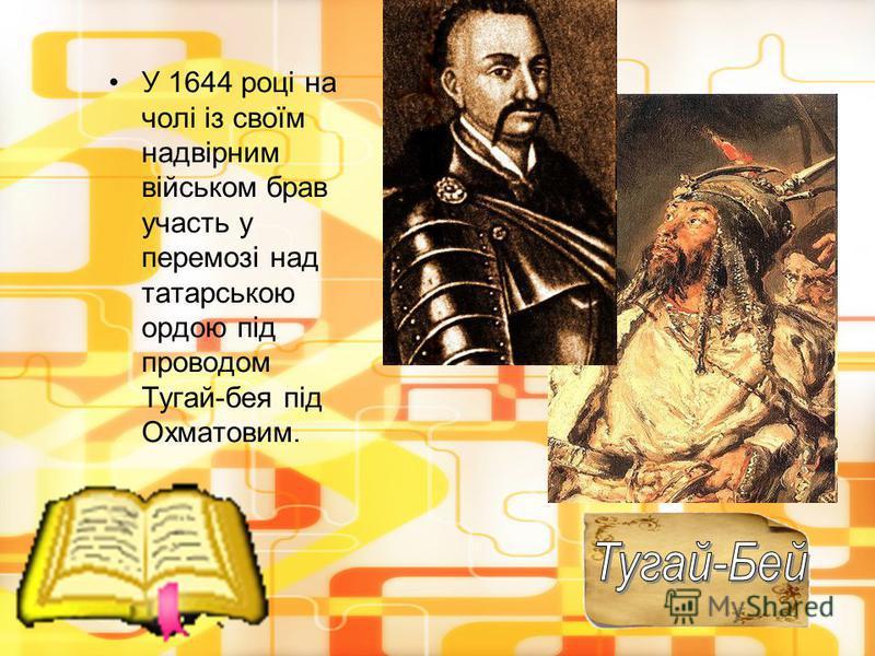У 1644 році на чолі із своїм надвірним військом брав участь у перемозі над татарською ордою під проводом Тугай-бея під Охматовим.