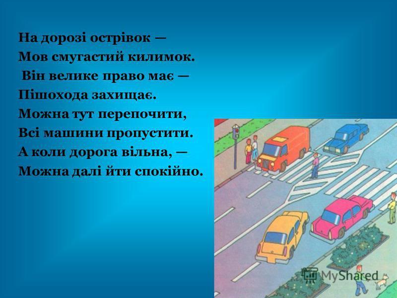На дорозі острівок Мов смугастий килимок. Він велике право має Пішохода захищає. Можна тут перепочити, Всі машини пропустити. А коли дорога вільна, Можна далі йти спокійно.