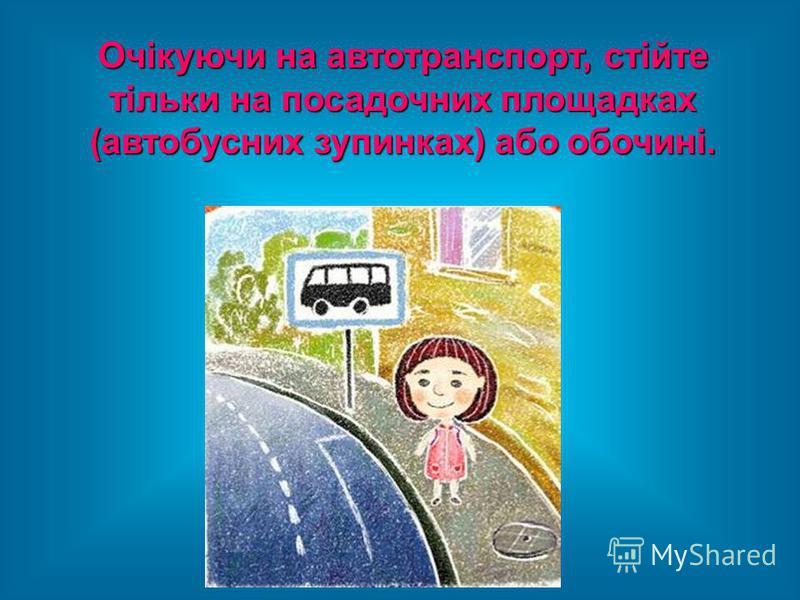 Очікуючи на автотранспорт, стійте тільки на посадочних площадках (автобусних зупинках) або обочині.