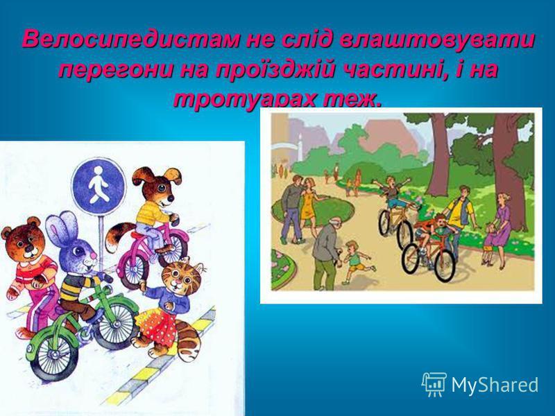 Велосипедистам не слід влаштовувати перегони на проїзджій частині, і на тротуарах теж.