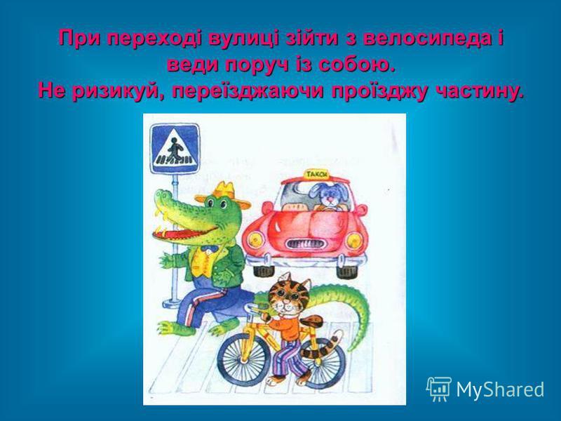 При переході вулиці зійти з велосипеда і веди поруч із собою. Не ризикуй, переїзджаючи проїзджу частину.