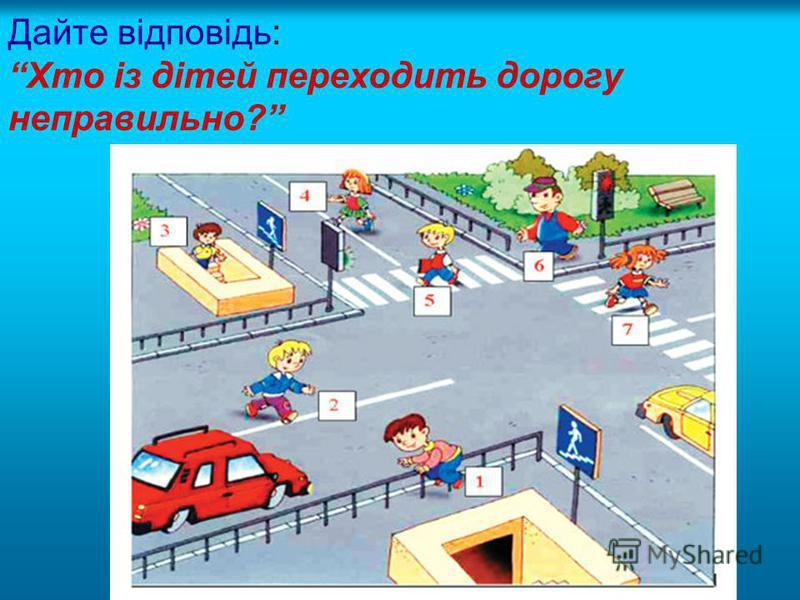 Дайте відповідь: Хто із дітей переходить дорогу неправильно?