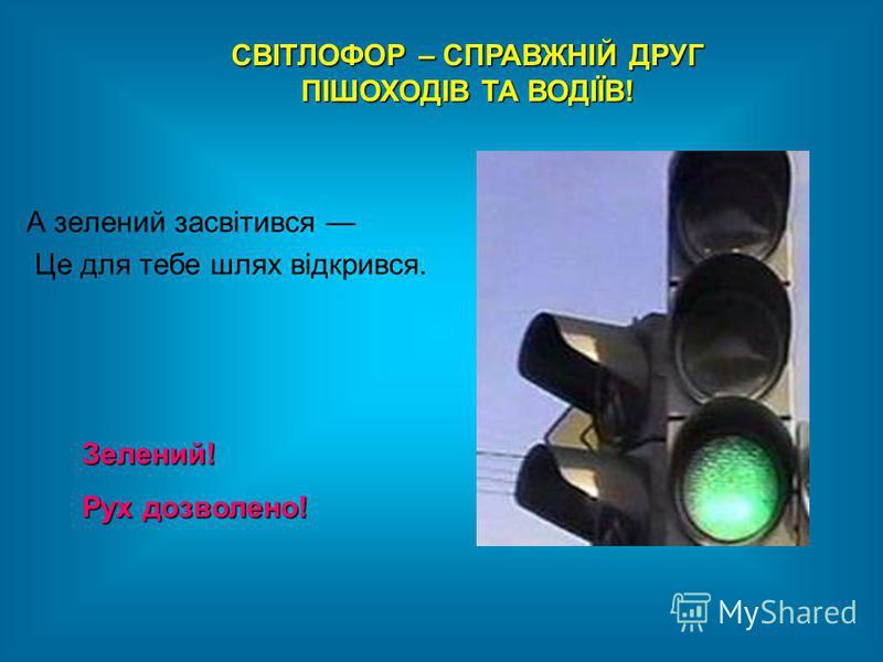 СВІТЛОФОР – СПРАВЖНІЙ ДРУГ ПІШОХОДІВ ТА ВОДІЇВ! Зелений! Рух дозволено! А зелений засвітився Це для тебе шлях відкрився.