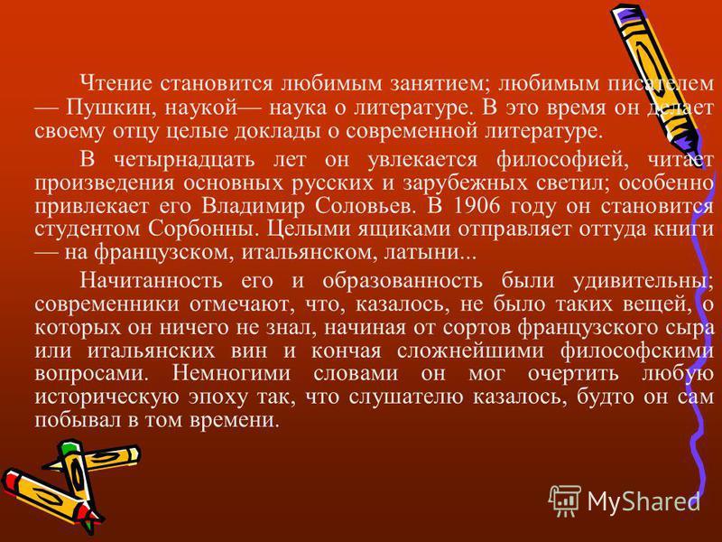 Чтение становится любимым занятием; любимым писателем Пушкин, наукой наука о литературе. В это время он делает своему отцу целые доклады о современной литературе. В четырнадцать лет он увлекается философией, читает произведения основных русских и зар