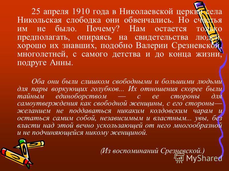 25 апреля 1910 года в Николаевской церкви села Никольская слободка они обвенчались. Но счастья им не было. Почему? Нам остается только предполагать, опираясь на свидетельства людей, хорошо их знавших, подобно Валерии Срезневской, многолетней, с самог