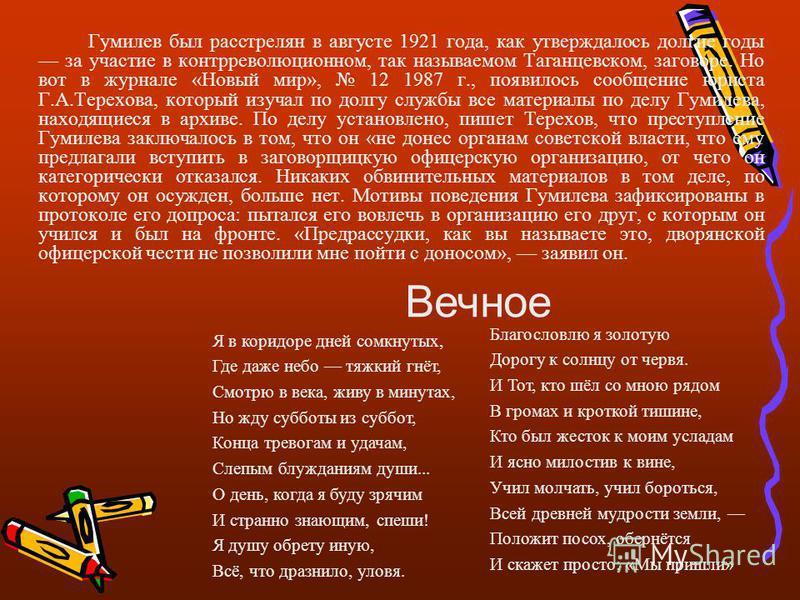 Гумилев был расстрелян в августе 1921 года, как утверждалось долгие годы за участие в контрреволюционном, так называемом Таганцевском, заговоре. Но вот в журнале «Новый мир», 12 1987 г., появилось сообщение юриста Г.А.Терехова, который изучал по долг