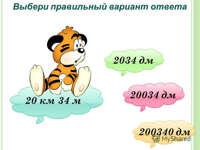 Выбери правильный вариант ответа 20 км 34 м 2034 дм 2034 дм 20034 дм 20034 дм 200340 дм 200340 дм