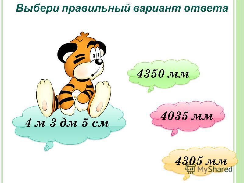 4 м 3 дм 5 см Выбери правильный вариант ответа 4350 мм 4350 мм 4035 мм 4035 мм 4305 мм 4305 мм
