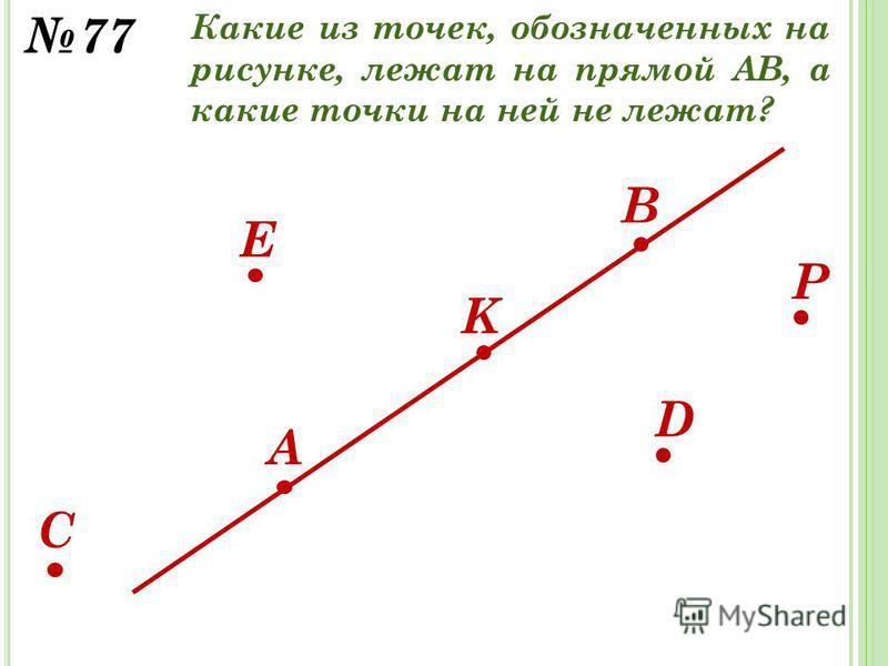 D E K B A C 77 P Какие из точек, обозначенных на рисунке, лежат на прямой АВ, а какие точки на ней не лежат?