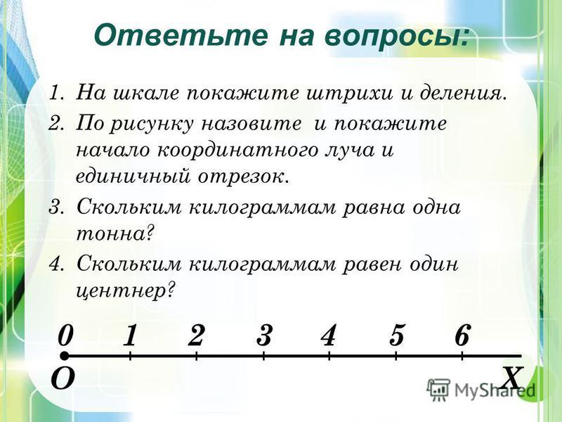 1. На шкале покажите штрихи и деления. 2. По рисунку назовите и покажите начало координатного луча и единичный отрезок. 3. Скольким килограммам равна одна тонна? 4. Скольким килограммам равен один центнер? Ответьте на вопросы: 0123456 ОХ
