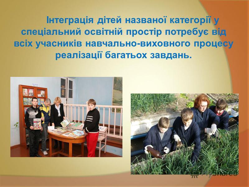 Інтеграція дітей названої категорії у спеціальний освітній простір потребує від всіх учасників навчально-виховного процесу реалізації багатьох завдань.