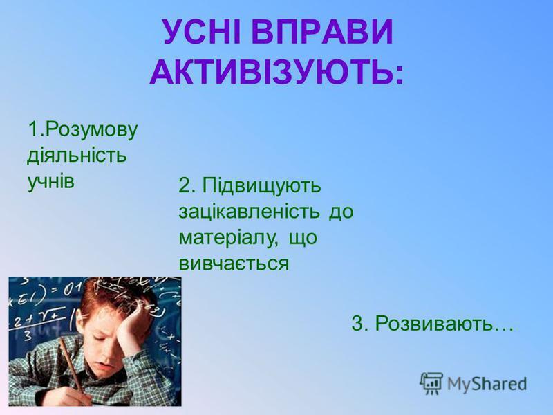 УСНІ ВПРАВИ АКТИВІЗУЮТЬ: 1.Розумову діяльність учнів 2. Підвищують зацікавленість до матеріалу, що вивчається 3. Розвивають…