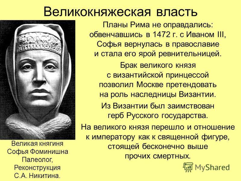 Великокняжеская власть Планы Рима не оправдались: обвенчавшись в 1472 г. с Иваном III, Софья вернулась в православие и стала его ярой ревнительницей. Брак великого князя с византийской принцессой позволил Москве претендовать на роль наследницы Визант
