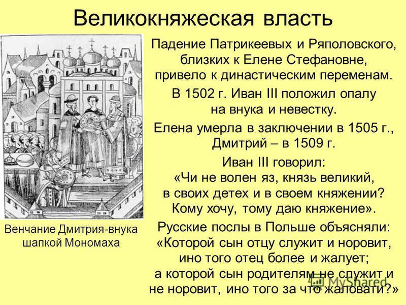 Великокняжеская власть Падение Патрикеевых и Ряполовского, близких к Елене Стефановне, привело к династическим переменам. В 1502 г. Иван III положил опалу на внука и невестку. Елена умерла в заключении в 1505 г., Дмитрий – в 1509 г. Иван III говорил: