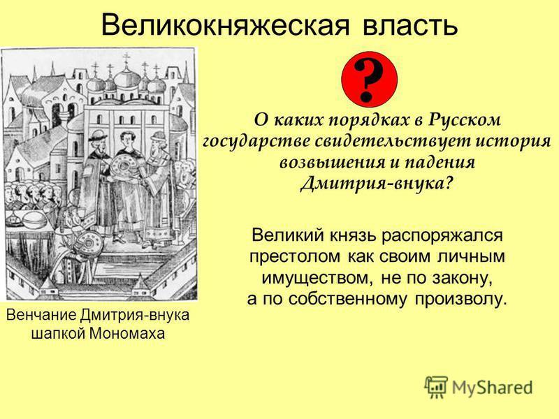 Великокняжеская власть О каких порядках в Русском государстве свидетельствует история возвышения и падения Дмитрия-внука? Великий князь распоряжался престолом как своим личным имуществом, не по закону, а по собственному произволу. Венчание Дмитрия-вн